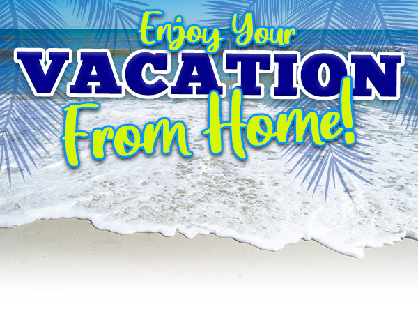 Enjoy your vacation from home!